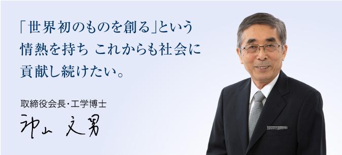 「世界初のものを創る」という情熱を持ちこれからも社会に貢献し続けたい。 代表取締役・工学博士 神山 文男